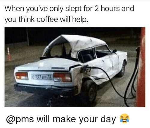 Memes, Coffee, and Help: When you've only slept for 2 hours and  you think coffee will help. @pms will make your day 😂