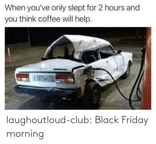 slept: When you've only slept for 2 hours and  you think coffee will help.  137BY laughoutloud-club:  Black Friday morning