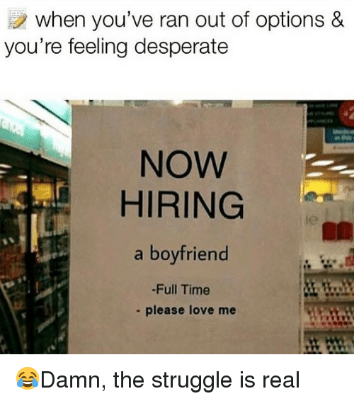 Desperate, Love, and Memes: when you've ran out of options &  you re feeling desperate  NOW  HIRING  a boyfriend  le  -Full Time  - please love me 😂Damn, the struggle is real