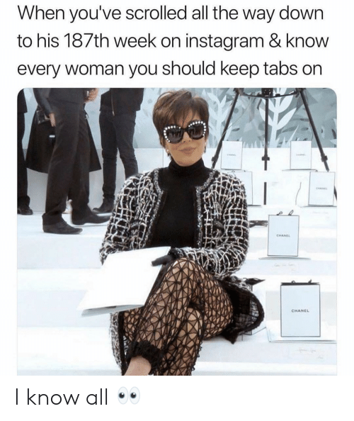 Girl Memes: When you've scrolled all the way down  to his 187th week on instagram & knovw  every woman you should keep tabs on  CHANE  CHANCL I know all 👀