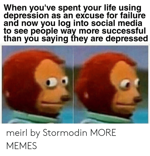 Dank, Life, and Memes: When you've spent your life using  depression as an excuse for failure  and now you log into social media  to see peõple way more successful  than you saying they are depressed meirl by Stormodin MORE MEMES