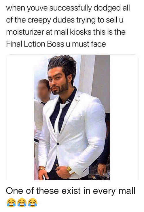 Dodged: when youve successfully dodged all  of the creepy dudes trying to sell u  moisturizer at mall kiosks this is the  Final Lotion Boss u must face One of these exist in every mall 😂😂😂