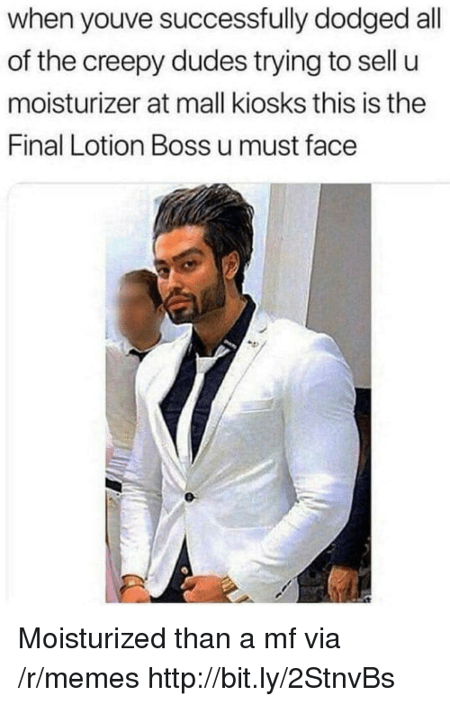 Dodged: when youve successfully dodged all  of the creepy dudes trying to sell u  moisturizer at mall kiosks this is the  Final Lotion Boss u must face Moisturized than a mf via /r/memes http://bit.ly/2StnvBs