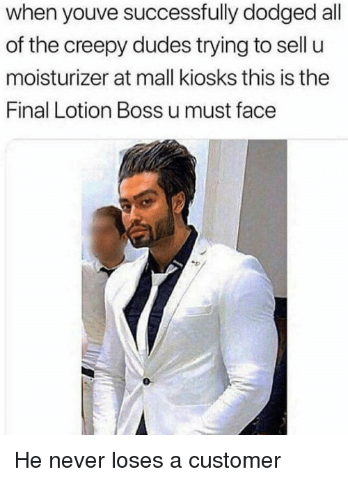 Dodged: when youve successfully dodged all  of the creepy dudes trying to sell u  moisturizer at mall kiosks this is the  Final Lotion Boss u must face He never loses a customer