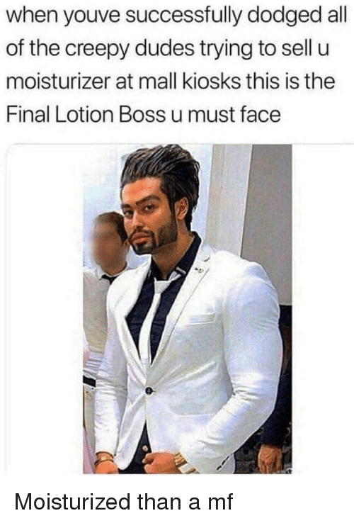 Dodged: when youve successfully dodged all  of the creepy dudes trying to sell u  moisturizer at mall kiosks this is the  Final Lotion Boss u must face Moisturized than a mf