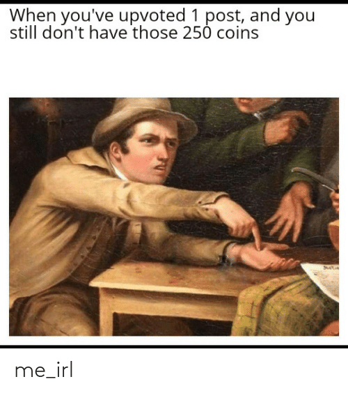 coins: When you've upvoted 1 post, and you  still don't have those 250 coins me_irl
