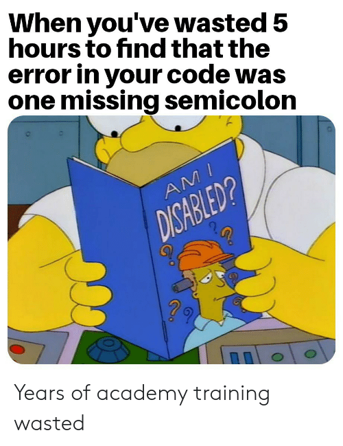 Academy: When you've wasted 5  hours to find that the  error in your code was  one missing semicolon  AMI  DISABLED? Years of academy training wasted