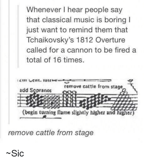 sopranos: Whenever hear people say  that classical music is boring I  just want to remind them that  Tchaikovsky's 1812 Overture  called for a cannon to be fired a  total of 16 times.  remove cattle from stage  add Sopranos  (begin turning name slightly higher and  et  remove cattle from stage ~Sic