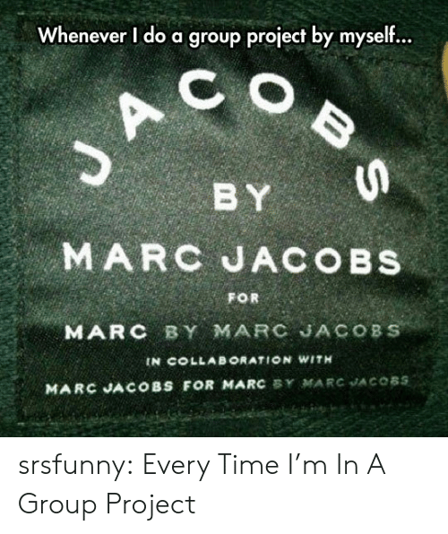 Tumblr, Blog, and Marc Jacobs: Whenever I do a group project by myself...  C  BY  MARC JACOBS  FOR  MARC BY MARC JACOBS  IN COLLAB ORATION WITH  MARC JACOBS FOR MARC BY MARC JACOBS  BS srsfunny:  Every Time I'm In A Group Project
