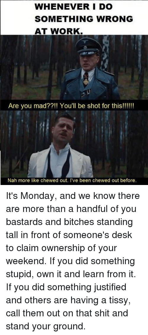 You Bastards: WHENEVER I DO  SOMETHING WRONG  AT WORK  Are you mad??!! You'll be shot for this!!!!!!  Nah more like chewed out. I've been chewed out before. It's Monday, and we know there are more than a handful of you bastards and bitches standing tall in front of someone's desk to claim ownership of your weekend. If you did something stupid, own it and learn from it. If you did something justified and others are having a tissy, call them out on that shit and stand your ground.