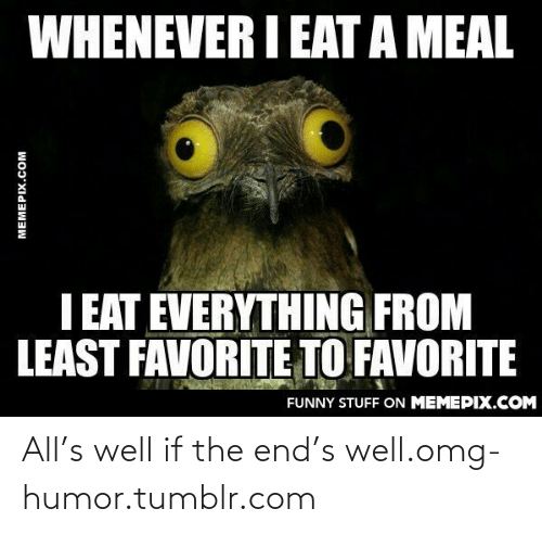 Eata: WHENEVER I EATA MEAL  I EAT EVERYTHING FROM  LEAST FAVORITE TO FAVORITE  FUNNY STUFF ON MEMEPIX.COM  MEMEPIX.COM All's well if the end's well.omg-humor.tumblr.com