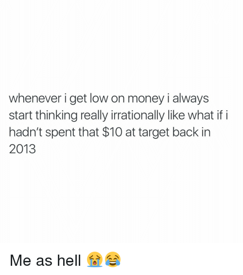 get low: whenever i get low on money i always  start thinking really irrationally like what if i  hadn't spent that $10 at target back in  2013 Me as hell 😭😂