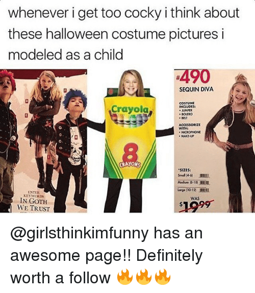 "Halloween, Memes, and Goths: whenever i get too cocky i think about  these halloween costume pictures i  modeled as a child  4490  SEQUIN DIVA  COSTUME  Crayola  INCLUDES:  JUMPER  BOLERO  BELT  ACCESSORIZE  MAKEUP  CRAYONS  ""SIZES:  Medium 10  Large no 12 .Ellil.  ENTER  KEYWORDS  WAS  IN GOTH  WE TRUST @girlsthinkimfunny has an awesome page!! Definitely worth a follow 🔥🔥🔥"