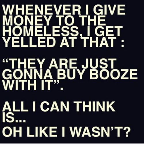 """getting yelled at: WHENEVER I GIVE  MONEY TO THE  HOMELESS, I GET  YELLED AT THAT  """"THEY ARE JUST  GONNA BUY BOOZE  WITH IT"""".  ALL I CAN THINK  OH LIKE I WASNT?"""