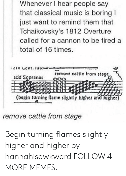sopranos: Whenever I hear people say  that classical music is boring  just want to remind them that  Tchaikovsky's 1812 Overture  called for a cannon to be fired a  total of 16 times.  2in Cent. uc-  remove cattle from stage,  add Sopranos  (begin turning flame slightly hlgher and  higher)  remove cattle from stage Begin turning flames slightly higher and higher by hannahisawkward FOLLOW 4 MORE MEMES.