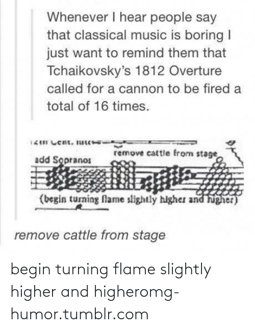sopranos: Whenever I hear people say  that classical music is boring I  just want to remind them that  Tchaikovsky's 1812 Overture  called for a cannon to be fired a  total of 16 times.  remove cattle from stage  add Sopranos  (begin turning flame slightly higher and higher)  remove cattle from stage begin turning flame slightly higher and higheromg-humor.tumblr.com