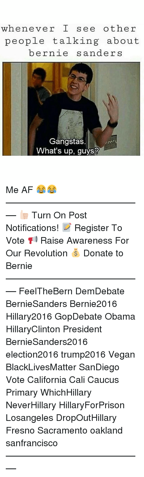 caucuses: whenever I see other  people talking about  bernie  s anders  Gangstas  What's up, guys? Me AF 😂😂 ––––––––––––––––––––––––––– 👍🏻 Turn On Post Notifications! 📝 Register To Vote 📢 Raise Awareness For Our Revolution 💰 Donate to Bernie ––––––––––––––––––––––––––– FeelTheBern DemDebate BernieSanders Bernie2016 Hillary2016 GopDebate Obama HillaryClinton President BernieSanders2016 election2016 trump2016 Vegan BlackLivesMatter SanDiego Vote California Cali Caucus Primary WhichHillary NeverHillary HillaryForPrison Losangeles DropOutHillary Fresno Sacramento oakland sanfrancisco –––––––––––––––––––––––––––