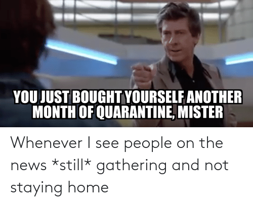 gathering: Whenever I see people on the news *still* gathering and not staying home