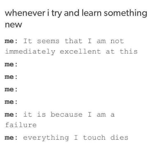 me me me: whenever i try and learn something  new  me: It seems that I am not  immediately excellent at this  me:  me:  me:  me:  me: it is because I am a  failure  me: everything I touch  dies