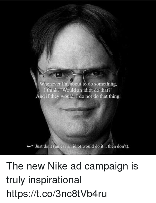 "Just Do It, Nike, and Idiot: Whenever I'm about to do something,  I think, ""Would an idiot do that?""  And if they would, I do not do that thing.  Just do it (unless an  idiot would do it... then don't) The new Nike ad campaign is truly inspirational https://t.co/3nc8tVb4ru"