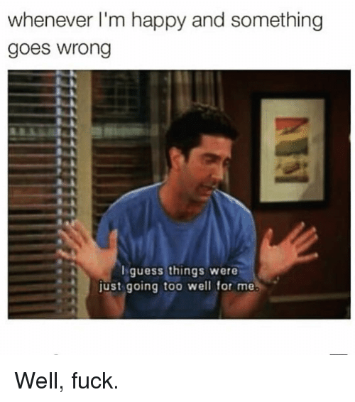 Fuck, Guess, and Happy: whenever I'm happy and something  goes wrong  guess things were  just going too well for me. Well, fuck.