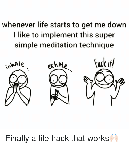 Funny, Life, and Life Hack: whenever life starts to get me down  I like to implement this super  simple meditation technique  MAle, Finally a life hack that works🙌🏻