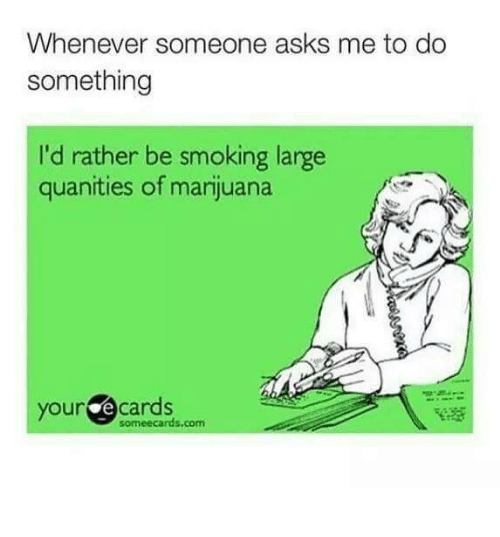 Someecards Com: Whenever someone asks me to do  something  I'd rather be smoking large  quanities of marijuana  your e cards  someecards.com