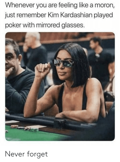 kim: Whenever you are feeling like a moron,  just remember Kim Kardashian played  poker with mirrored glasses. Never forget