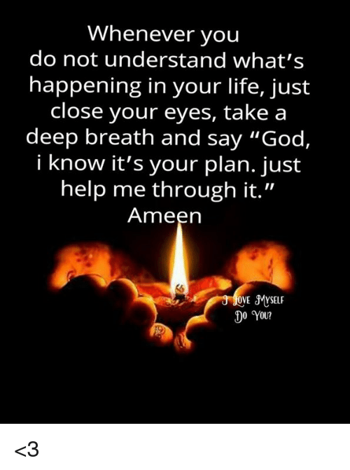 """Takes A Deep Breath: Whenever you  do not understand what's  happening in your life, just  close your eyes, take a  deep breath and say """"God,  i know it's your plan. just  help me through it.""""  Ameen  OVE SMYSELF  0 You? <3"""