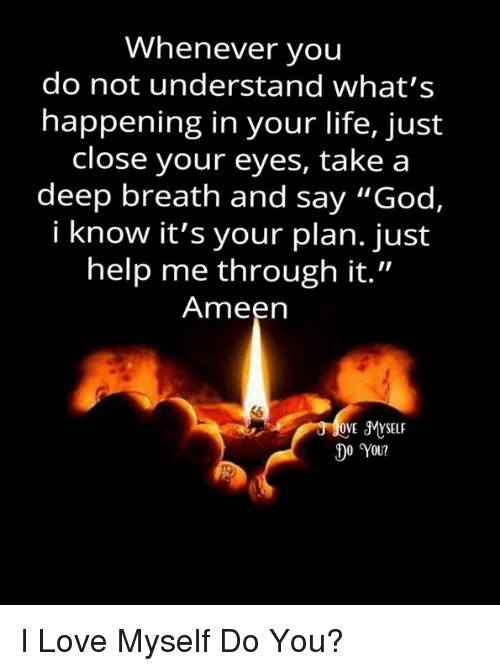 """Takes A Deep Breath: Whenever you  do not understand what's  happening in your life, just  close your eyes, take a  deep breath and say """"God,  i know it's your plan. just  help me through it.""""  Ameen  OVE SMYSELF  0 You? I Love Myself Do You?"""