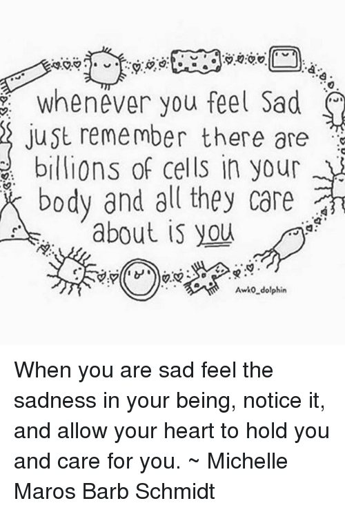 maro: Whenever you feel sad  just remember there are  billions of cells in your  body and all they care  about is you  Awko dolphin When you are sad feel the sadness in your being, notice it, and allow your heart to hold you and care for you. ~ Michelle Maros Barb Schmidt