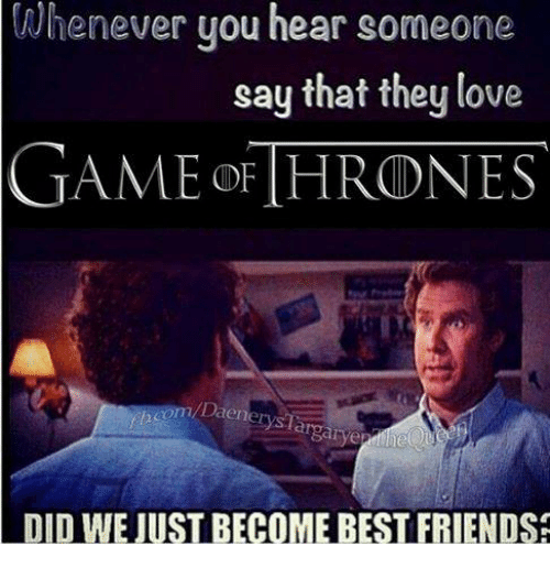 love game: Whenever you hear someone  say that they love  GAME F THRONES  com Da  larger  DID WE JUST BECOME BEST FRIENDS