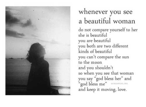 """Bless Me: whenever you see  a beautiful woman  do not compare yourself to her  she is beautiful  vou are beautiful  you both are two different  kinds of beautiful  you can't compare the sun  to the moon  and you shouldn't  so when you see that woman  you say """"god bless her"""" and  """"god bless me""""  and keep it moving, love."""