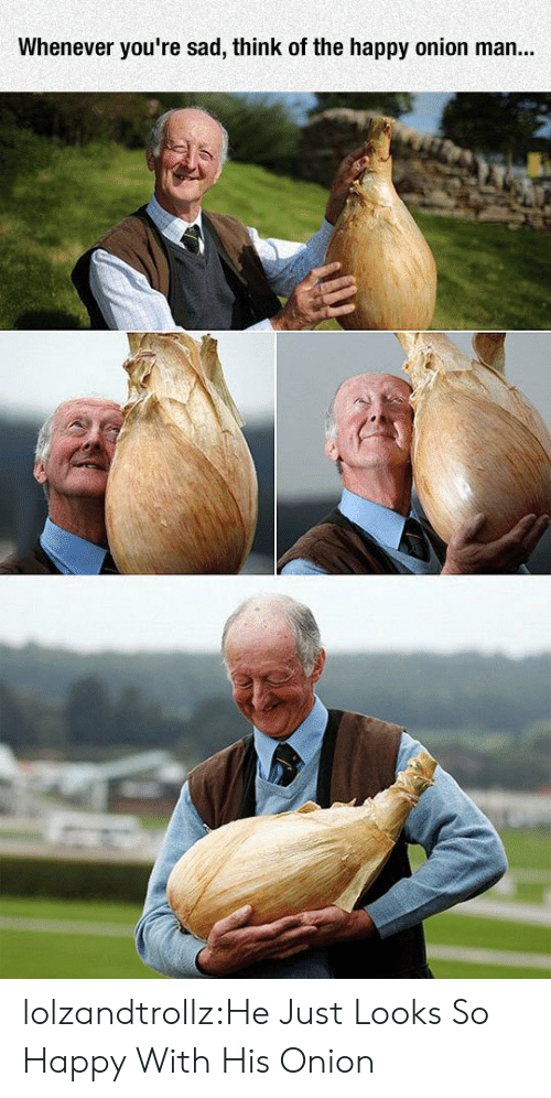Tumblr, Blog, and Happy: Whenever you're sad, think of the happy onion man... lolzandtrollz:He Just Looks So Happy With His Onion