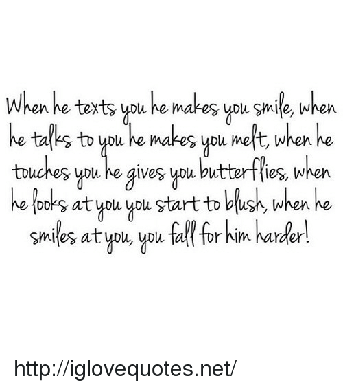 ypu: Whenhe texts ypu e makes you smile, when  he tal's to ypu he makes ypu melt, when he  touches you he gives ypu butterffies, when  he looks at you ypu. start to blush, when he  smiles atypu, ypu tal tor him harder http://iglovequotes.net/