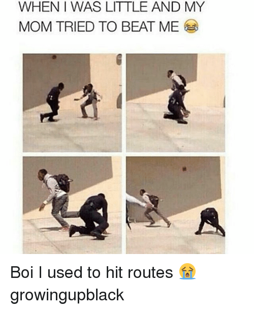 beats-me: WHENI WAS LITTLE AND MY  MOM TRIED TO BEAT ME Boi I used to hit routes 😭 growingupblack