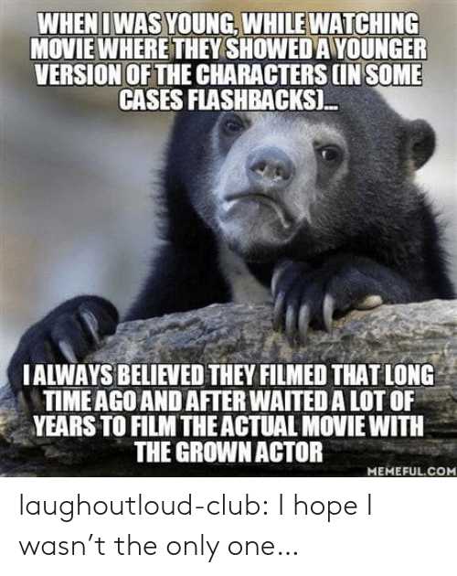 Club, Tumblr, and Blog: WHENI WAS YOUNG, WHILE WATCHING  MOVIE WHERE THEY SHOWED A YOUNGER  VERSION OF THE CHARACTERS IN SOME  CASES FLASHBACKSI.  IALWAYS BELIEVED THEY FILMED THAT LONG  TIMEAGO AND AFTER WAITED A LOT OF  YEARS TO FILM THEACTUAL MOVIE WITH  THE GROWNACTOR  MEMEFUL.COM laughoutloud-club:  I hope I wasn't the only one…