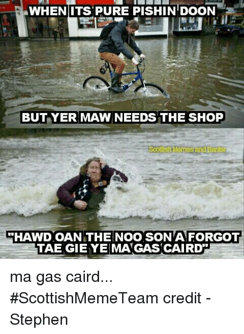 Pured: WHENIITS PURE PISHIN DOON  BUT YER MAW NEEDS THE SHOP  HAWD OAN THE NOO SON A FORGOT  TAE GIE YE MAGAS CAIRD ma gas caird...   #ScottishMemeTeam  credit - Stephen