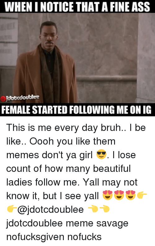beauty lady: WHENINOTICE THAT A FINEASS  Rbtcdoublee  FEMALE STARTED FOLLOWING ME ON IG This is me every day bruh.. I be like.. Oooh you like them memes don't ya girl 😎. I lose count of how many beautiful ladies follow me. Yall may not know it, but I see yall 😍😍😍👉👉@jdotcdoublee 👈👈 jdotcdoublee meme savage nofucksgiven nofucks
