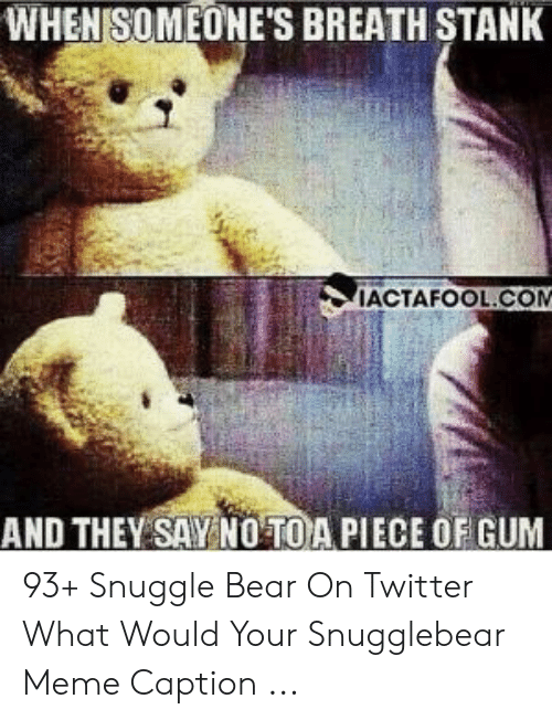 snuggle bear: WHENISOMEONE'S BREATH STANK  IACTAFOOL.COM  AND THEY SAY NOTOA PIECE OF GUM 93+ Snuggle Bear On Twitter What Would Your Snugglebear Meme Caption ...