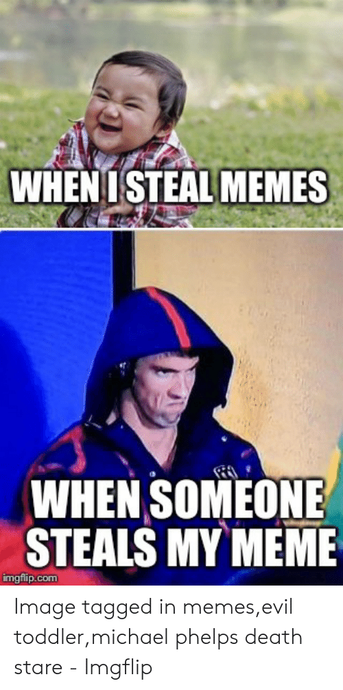 evil toddler: WHENISTEAL MEMES  WHEN SOMEONE  STEALS MY MEME  imgflip.com Image tagged in memes,evil toddler,michael phelps death stare - Imgflip