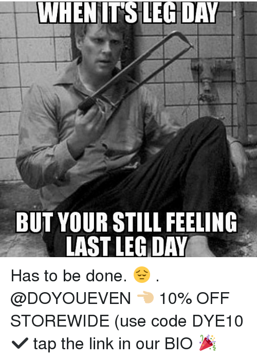 Gym, Link, and Leg Day: WHENITS LEG DAY  BUT YOUR STILL FEELING  LAST LEG DAY Has to be done. 😔 . @DOYOUEVEN 👈🏼 10% OFF STOREWIDE (use code DYE10 ✔️ tap the link in our BIO 🎉