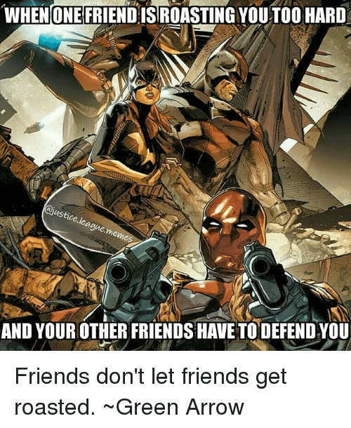 asti: WHENONE FRIEND ISROASTING YOUTO0 HARD  asti  ague  AND YOUR OTHER FRIENDS HAVE TO DEFEND YOU Friends don't let friends get roasted. ~Green Arrow