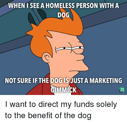 benefit: WHENT SEE A HOMELESS PERSON WITHA  DOG  NOT SURE IF THE DOG ISJUST A MARKETING I want to direct my funds solely to the benefit of the dog