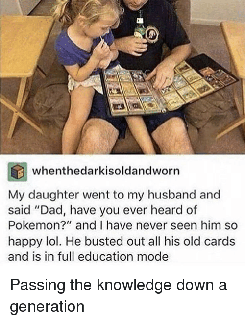"Dad, Lol, and Pokemon: whenthedarkisoldandworn  My daughter went to my husband and  said ""Dad, have you ever heard of  Pokemon?"" and I have never seen him so  happy lol. He busted out all his old cards  and is in full education mode Passing the knowledge down a generation"