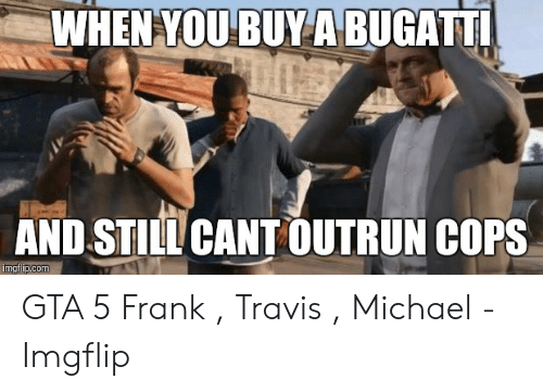 Gta 5 Memes: WHENYOUBUYA BUGATT  AND STILL CANT OUTRUN COPS  p.com GTA 5 Frank , Travis , Michael - Imgflip