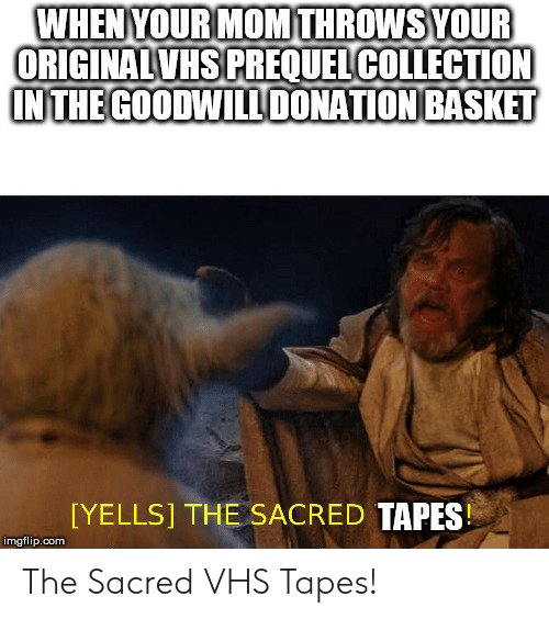 Mom, Vhs, and Com: WHENYOUR MOM THROWSYOUR  ORIGINALVHS PREQUELCOLLECTION  INTHE GOODWILDONATION BASKET  [YELLS] THE SACRED TAPES  imgflip.com The Sacred VHS Tapes!