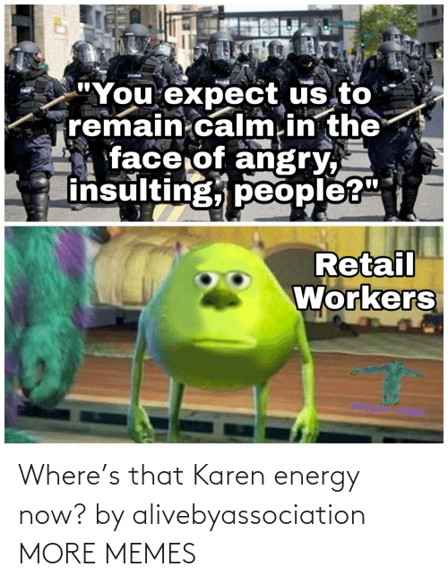 Energy: Where's that Karen energy now? by alivebyassociation MORE MEMES