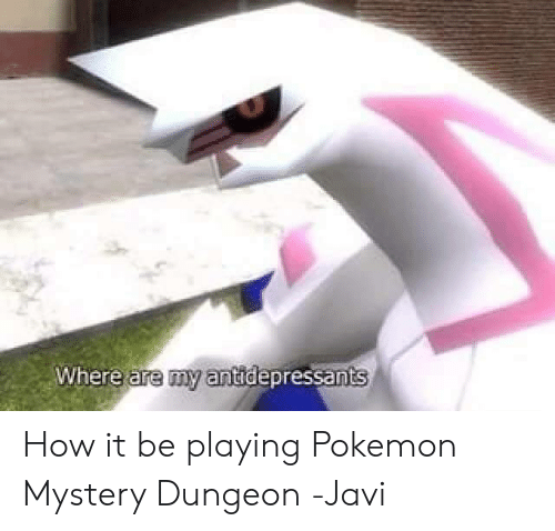 pokemon mystery dungeon: Where are my antidepressants How it be playing Pokemon Mystery Dungeon -Javi