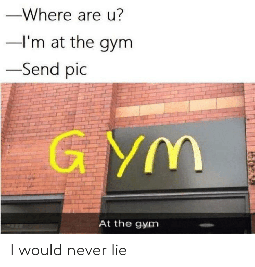 Gym, Never, and Lie: -Where are u?  I'm at the gym  -Send pic  G YM  At the gym I would never lie